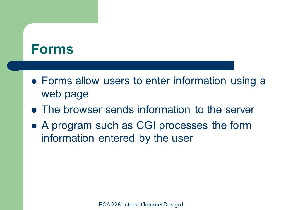 ECA 228 Internet/Intranet Design I Forms Forms allow users to enter information using a web page The browser sends information to the server A program such as CGI processes the form information entered by the user