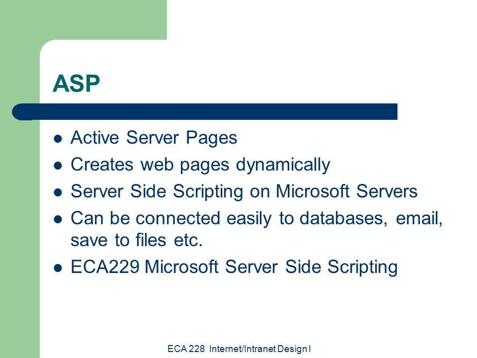 ECA 228 Internet/Intranet Design I ASP Active Server Pages Creates web pages dynamically Server Side Scripting on Microsoft Servers Can be connected easily to databases,  , save to files etc.