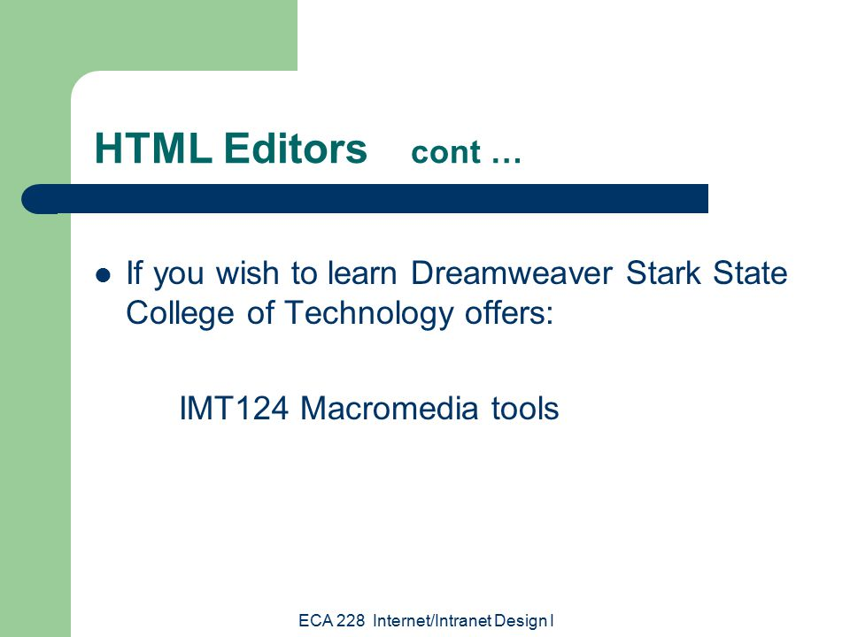 ECA 228 Internet/Intranet Design I If you wish to learn Dreamweaver Stark State College of Technology offers: IMT124 Macromedia tools HTML Editors cont …