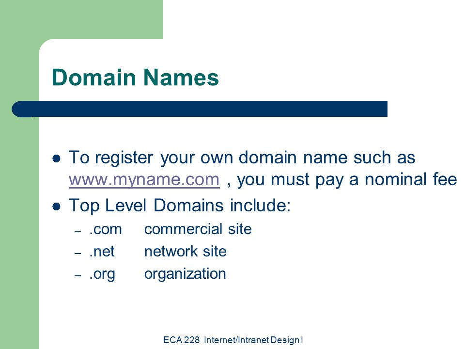 ECA 228 Internet/Intranet Design I Domain Names To register your own domain name such as   you must pay a nominal fee   Top Level Domains include: –.comcommercial site –.netnetwork site –.orgorganization