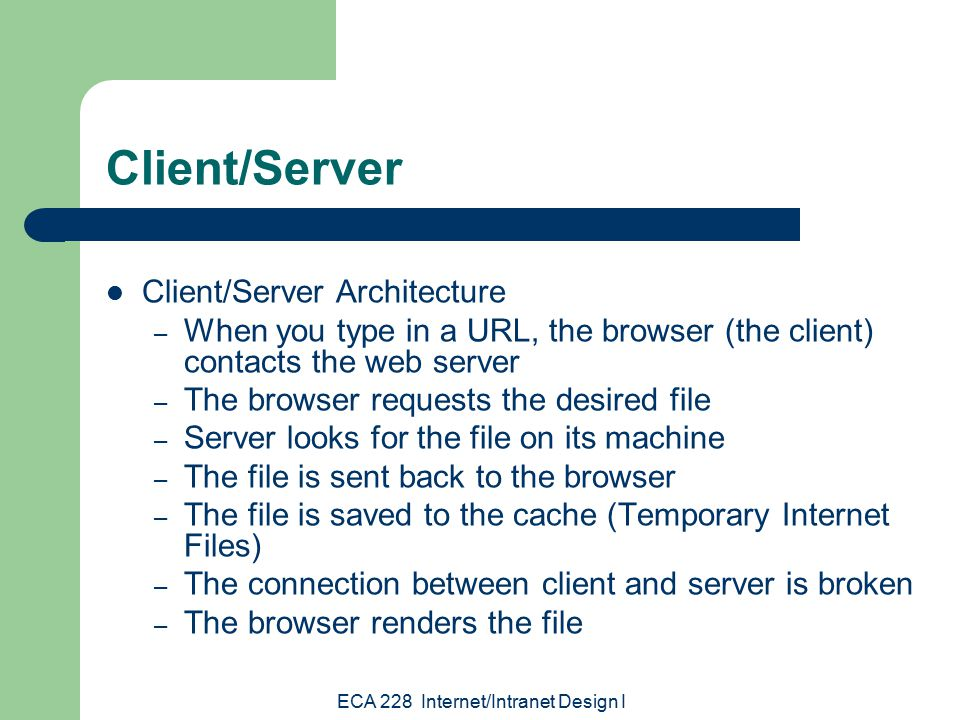 ECA 228 Internet/Intranet Design I Client/Server Client/Server Architecture – When you type in a URL, the browser (the client) contacts the web server – The browser requests the desired file – Server looks for the file on its machine – The file is sent back to the browser – The file is saved to the cache (Temporary Internet Files) – The connection between client and server is broken – The browser renders the file