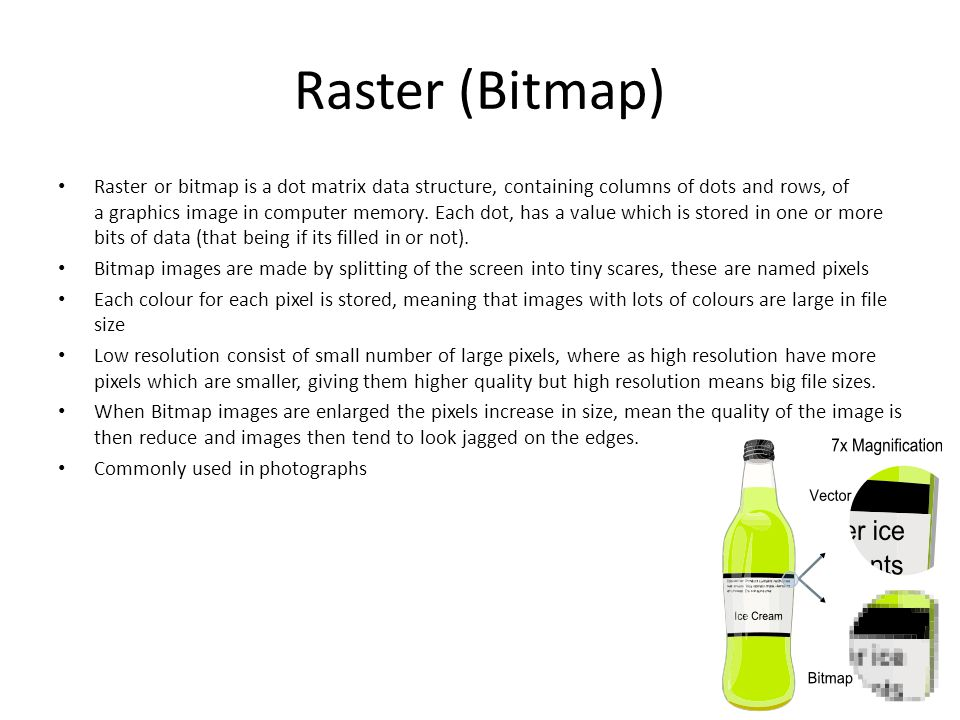 Raster (Bitmap) Raster or bitmap is a dot matrix data structure, containing columns of dots and rows, of a graphics image in computer memory.