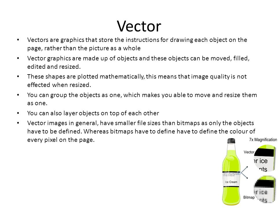 Vector Vectors are graphics that store the instructions for drawing each object on the page, rather than the picture as a whole Vector graphics are made up of objects and these objects can be moved, filled, edited and resized.