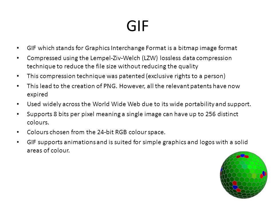 GIF GIF which stands for Graphics Interchange Format is a bitmap image format Compressed using the Lempel-Ziv-Welch (LZW) lossless data compression technique to reduce the file size without reducing the quality This compression technique was patented (exclusive rights to a person) This lead to the creation of PNG.