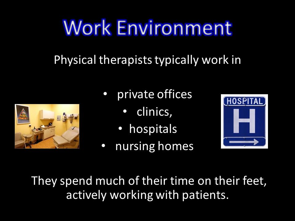 Physical therapists typically work in private offices clinics, hospitals nursing homes They spend much of their time on their feet, actively working with patients.