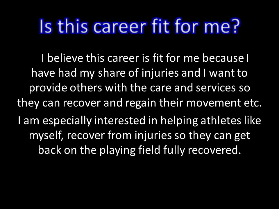 I believe this career is fit for me because I have had my share of injuries and I want to provide others with the care and services so they can recover and regain their movement etc.