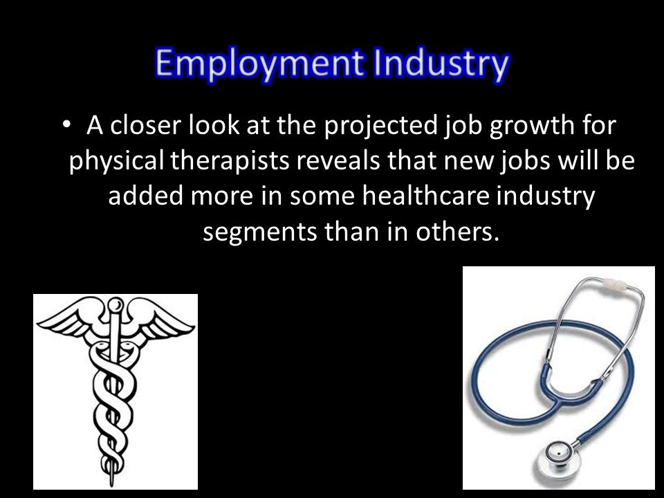 A closer look at the projected job growth for physical therapists reveals that new jobs will be added more in some healthcare industry segments than in others.