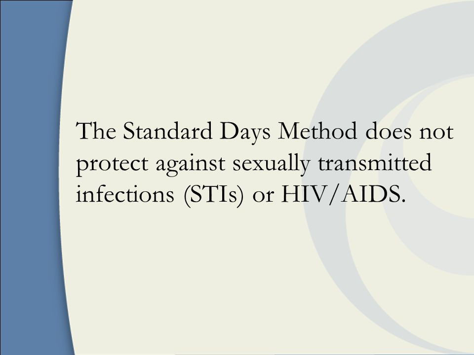 The Standard Days Method does not protect against sexually transmitted infections (STIs) or HIV/AIDS.