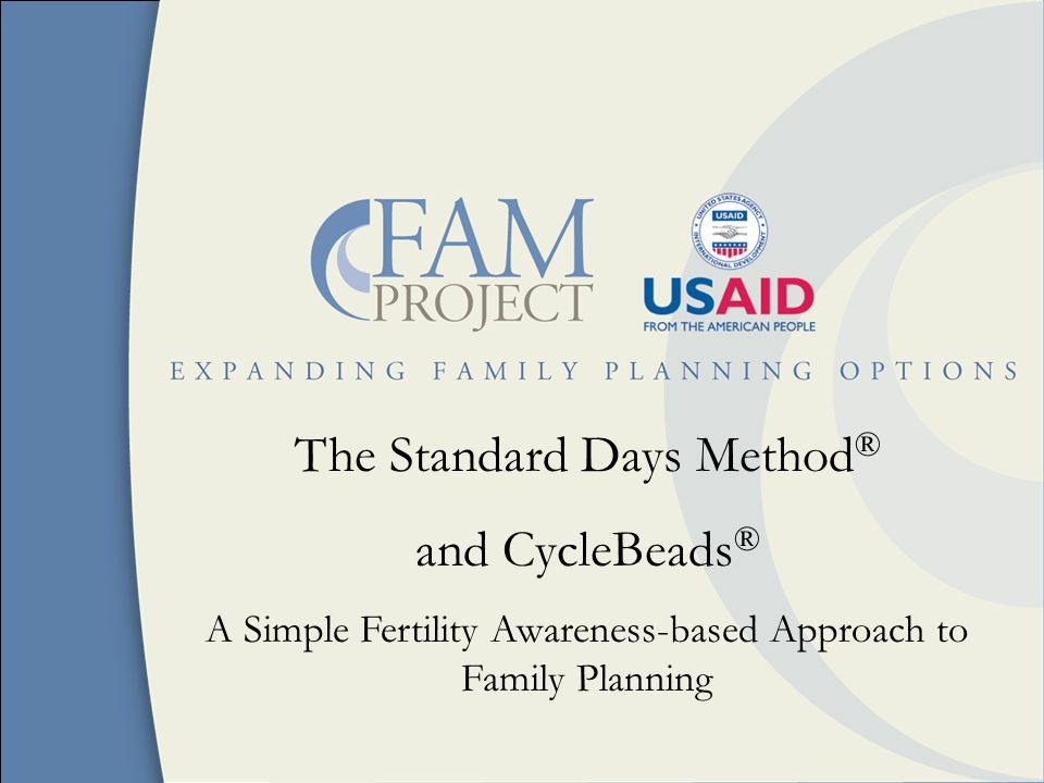 The Standard Days Method ® and CycleBeads ® A Simple Fertility Awareness-based Approach to Family Planning