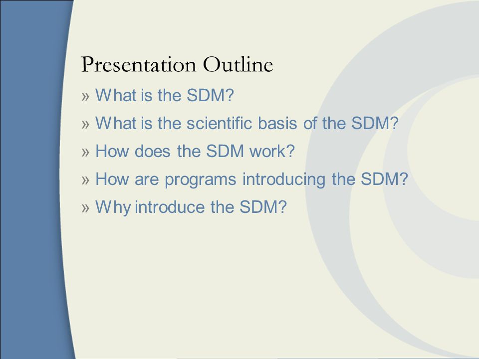 Presentation Outline » What is the SDM. » What is the scientific basis of the SDM.