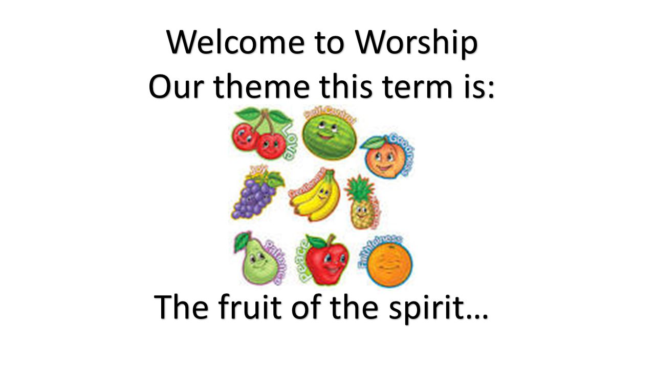 Welcome to Worship Our theme this term is: The fruit of the spirit…