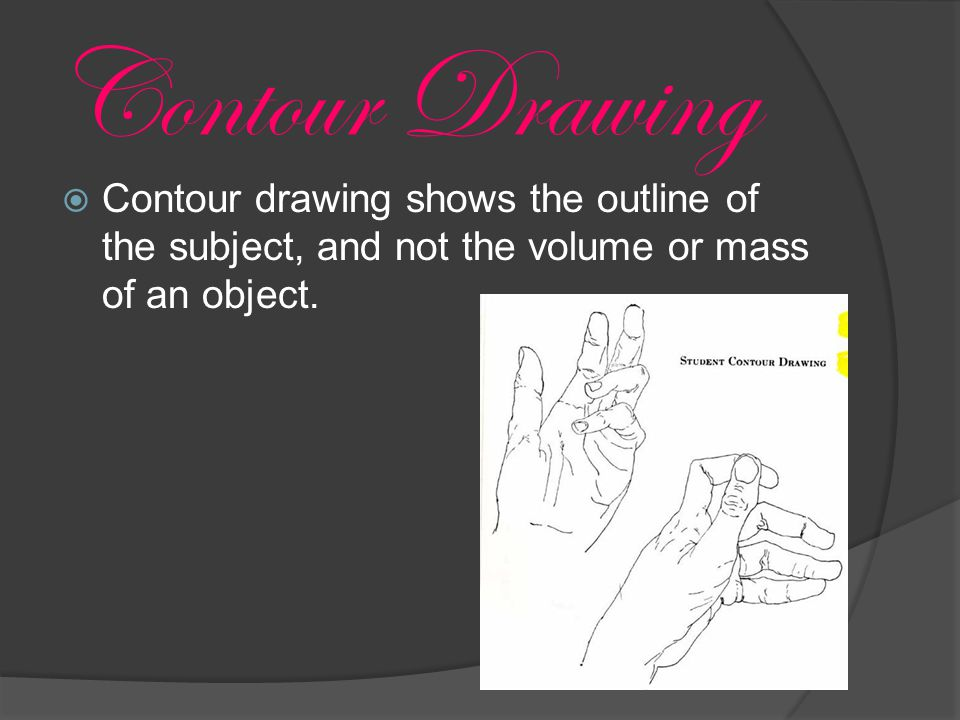  Contour drawing shows the outline of the subject, and not the volume or mass of an object.