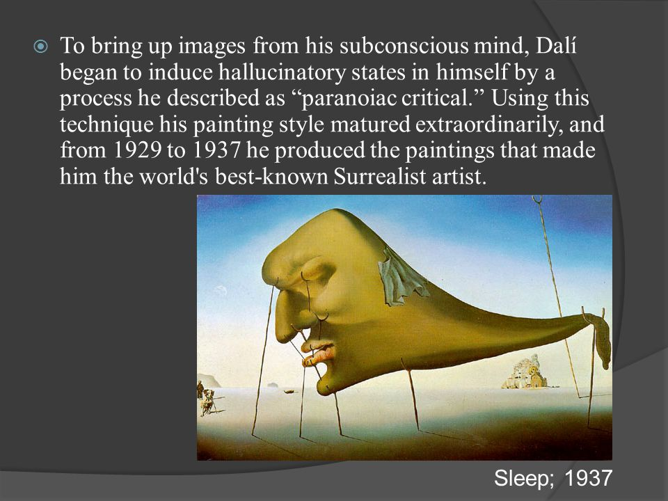 To bring up images from his subconscious mind, Dalí began to induce hallucinatory states in himself by a process he described as paranoiac critical. Using this technique his painting style matured extraordinarily, and from 1929 to 1937 he produced the paintings that made him the world s best-known Surrealist artist.
