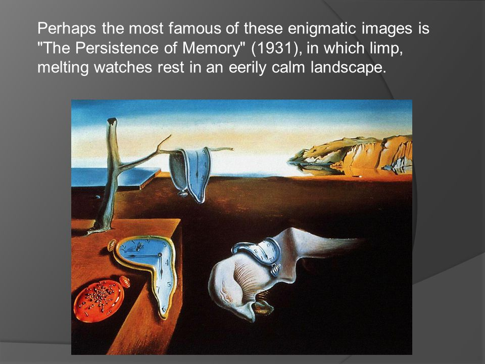 Perhaps the most famous of these enigmatic images is The Persistence of Memory (1931), in which limp, melting watches rest in an eerily calm landscape.