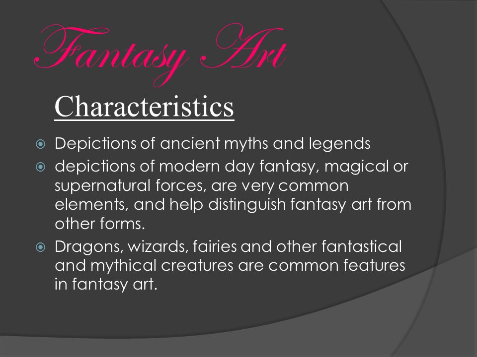 Characteristics  Depictions of ancient myths and legends  depictions of modern day fantasy, magical or supernatural forces, are very common elements, and help distinguish fantasy art from other forms.