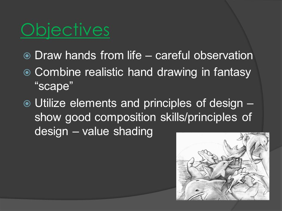  Draw hands from life – careful observation  Combine realistic hand drawing in fantasy scape  Utilize elements and principles of design – show good composition skills/principles of design – value shading Objectives
