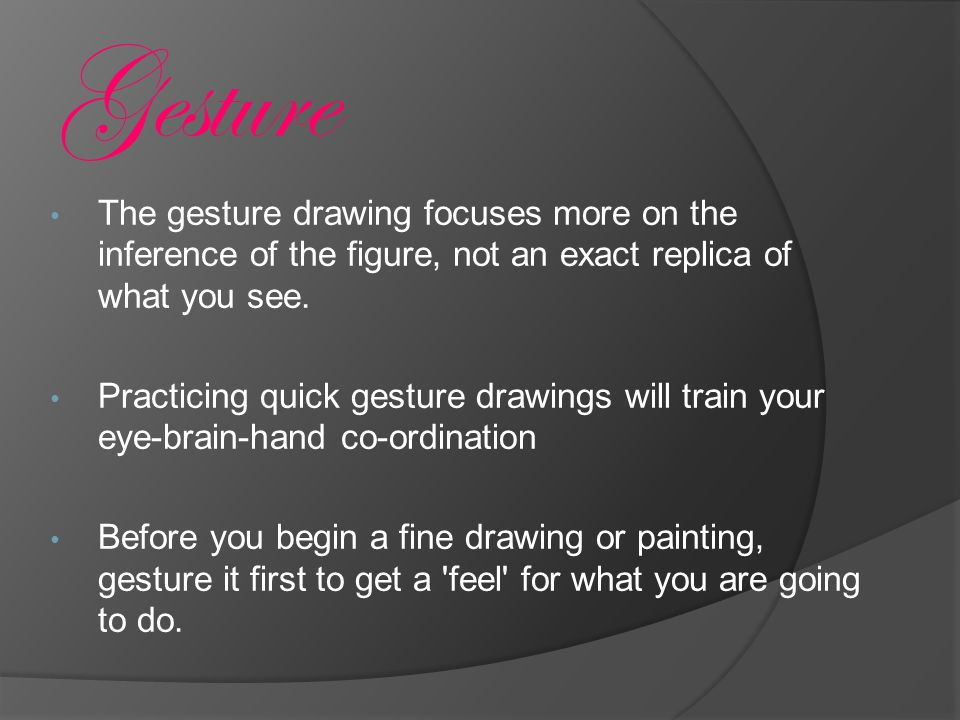 The gesture drawing focuses more on the inference of the figure, not an exact replica of what you see.