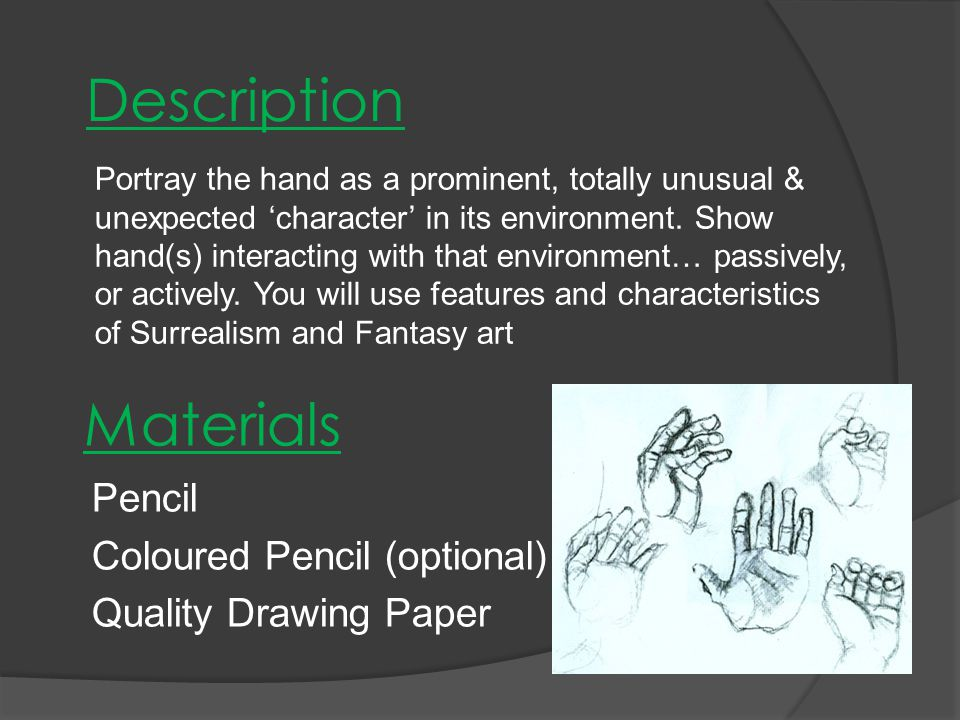 Materials Pencil Coloured Pencil (optional) Quality Drawing Paper Portray the hand as a prominent, totally unusual & unexpected 'character' in its environment.