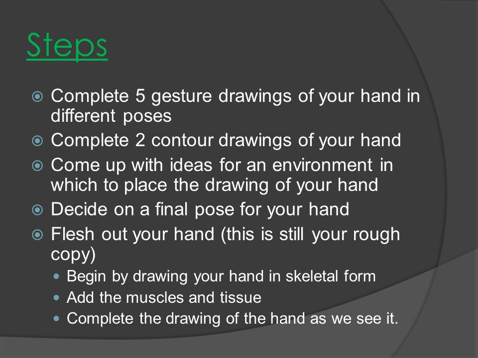 Steps  Complete 5 gesture drawings of your hand in different poses  Complete 2 contour drawings of your hand  Come up with ideas for an environment in which to place the drawing of your hand  Decide on a final pose for your hand  Flesh out your hand (this is still your rough copy) Begin by drawing your hand in skeletal form Add the muscles and tissue Complete the drawing of the hand as we see it.