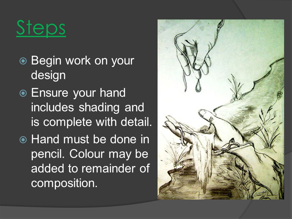  Begin work on your design  Ensure your hand includes shading and is complete with detail.