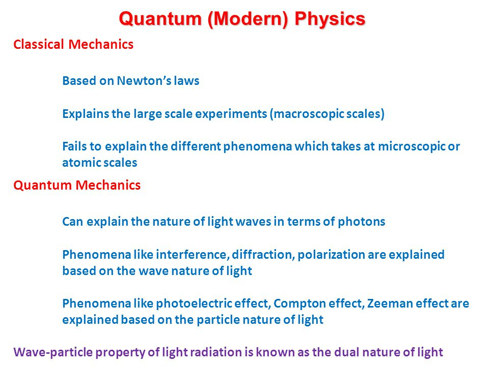 Quantum (Modern) Physics Classical Mechanics Based on Newton's laws Explains the large scale experiments (macroscopic scales) Fails to explain the different phenomena which takes at microscopic or atomic scales Quantum Mechanics Can explain the nature of light waves in terms of photons Phenomena like interference, diffraction, polarization are explained based on the wave nature of light Phenomena like photoelectric effect, Compton effect, Zeeman effect are explained based on the particle nature of light Wave-particle property of light radiation is known as the dual nature of light
