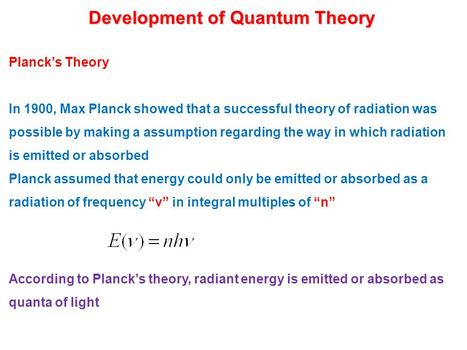Development of Quantum Theory Planck's Theory In 1900, Max Planck showed that a successful theory of radiation was possible by making a assumption regarding the way in which radiation is emitted or absorbed Planck assumed that energy could only be emitted or absorbed as a radiation of frequency ν in integral multiples of n According to Planck's theory, radiant energy is emitted or absorbed as quanta of light