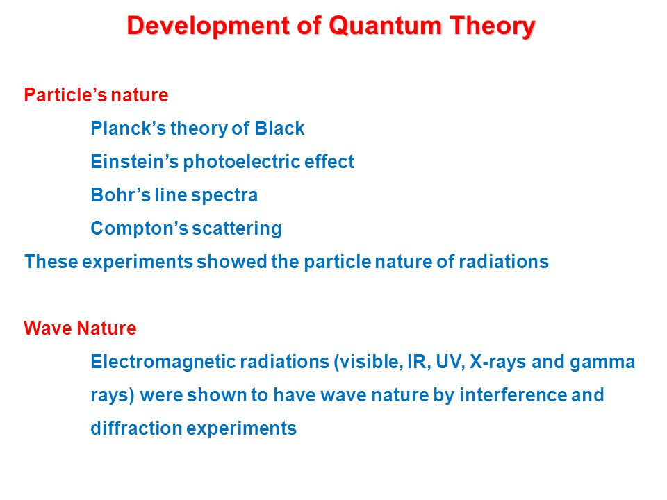 Development of Quantum Theory Particle's nature Planck's theory of Black Einstein's photoelectric effect Bohr's line spectra Compton's scattering These experiments showed the particle nature of radiations Wave Nature Electromagnetic radiations (visible, IR, UV, X-rays and gamma rays) were shown to have wave nature by interference and diffraction experiments