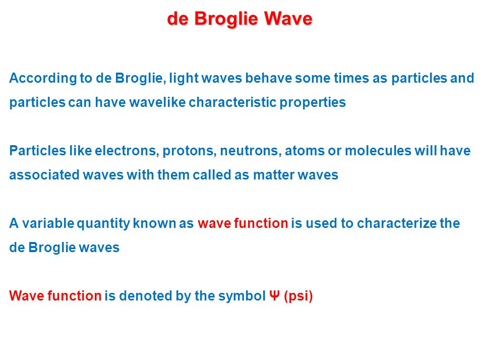 de Broglie Wave According to de Broglie, light waves behave some times as particles and particles can have wavelike characteristic properties Particles like electrons, protons, neutrons, atoms or molecules will have associated waves with them called as matter waves A variable quantity known as wave function is used to characterize the de Broglie waves Wave function is denoted by the symbol Ψ (psi)
