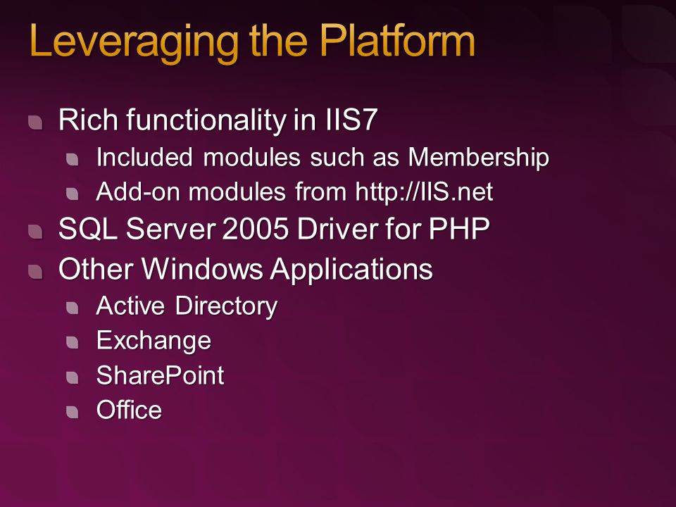 Rich functionality in IIS7 Included modules such as Membership Add-on modules from   SQL Server 2005 Driver for PHP Other Windows Applications Active Directory ExchangeSharePointOffice