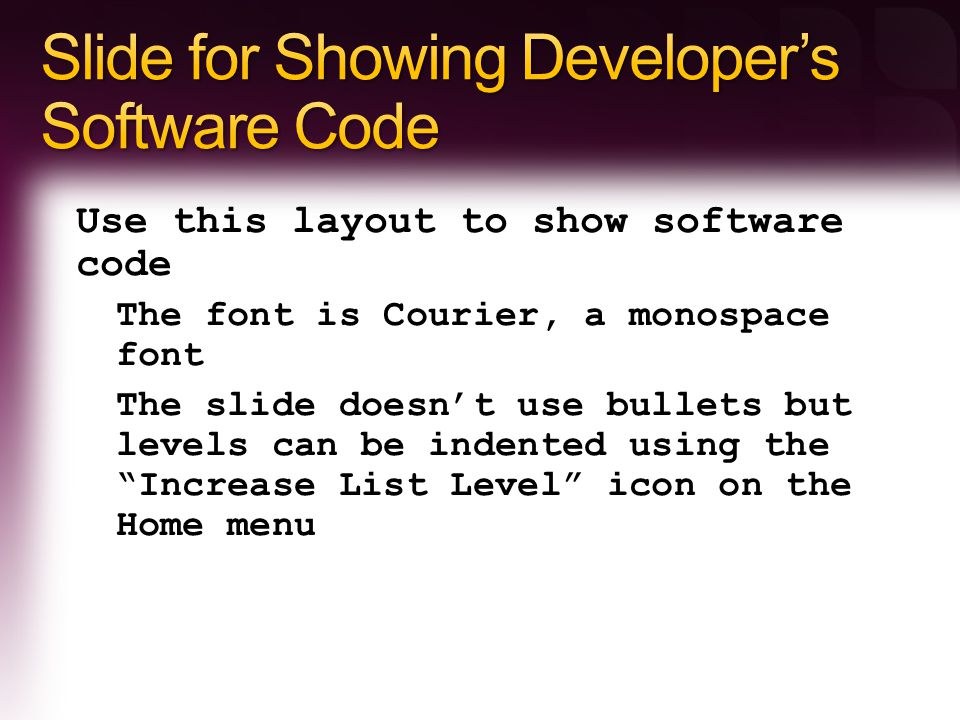 Use this layout to show software code The font is Courier, a monospace font The slide doesn't use bullets but levels can be indented using the Increase List Level icon on the Home menu