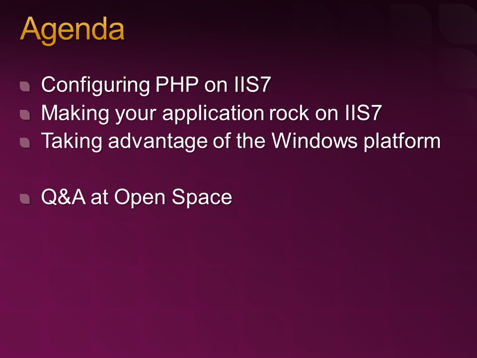 Configuring PHP on IIS7 Making your application rock on IIS7 Taking advantage of the Windows platform Q&A at Open Space