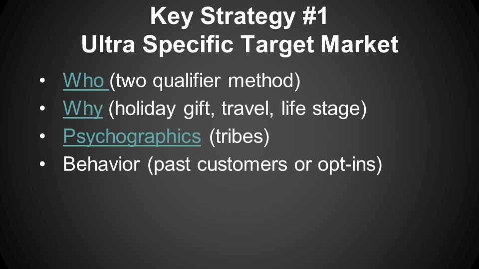 Key Strategy #1 Ultra Specific Target Market Who (two qualifier method)Who Why (holiday gift, travel, life stage)Why Psychographics (tribes)Psychographics Behavior (past customers or opt-ins)