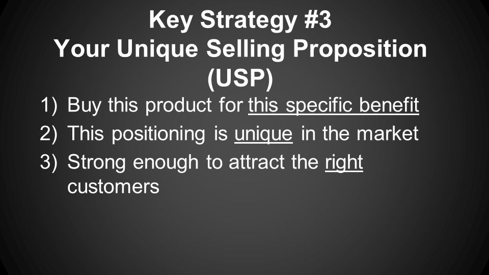 Key Strategy #3 Your Unique Selling Proposition (USP) 1)Buy this product for this specific benefit 2)This positioning is unique in the market 3)Strong enough to attract the right customers