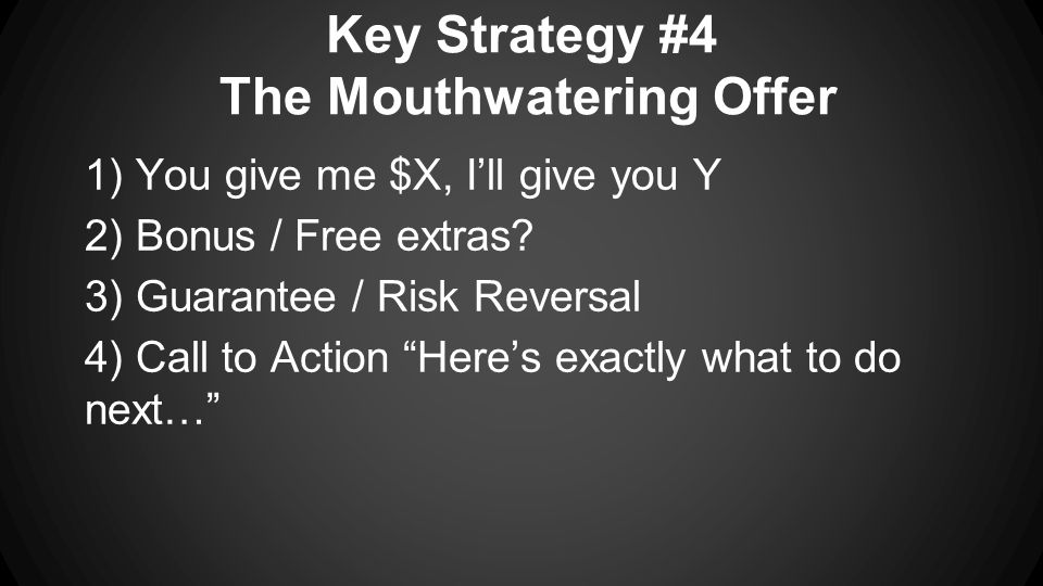 Key Strategy #4 The Mouthwatering Offer 1) You give me $X, I'll give you Y 2) Bonus / Free extras.