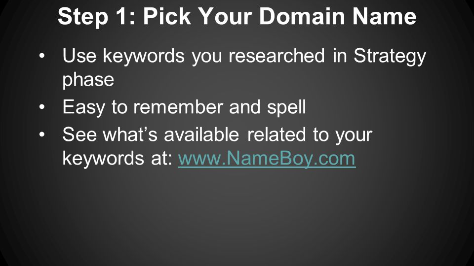 Step 1: Pick Your Domain Name Use keywords you researched in Strategy phase Easy to remember and spell See what's available related to your keywords at: