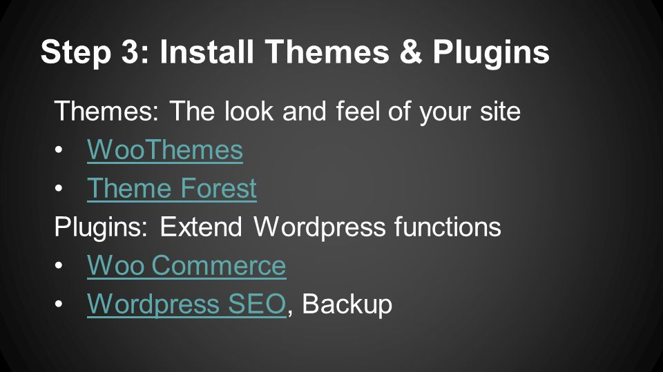 Step 3: Install Themes & Plugins Themes: The look and feel of your site WooThemes Theme Forest Plugins: Extend Wordpress functions Woo Commerce Wordpress SEO, BackupWordpress SEO