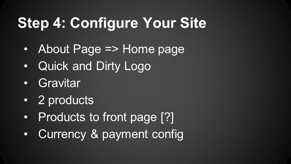 Step 4: Configure Your Site About Page => Home page Quick and Dirty Logo Gravitar 2 products Products to front page [ ] Currency & payment config