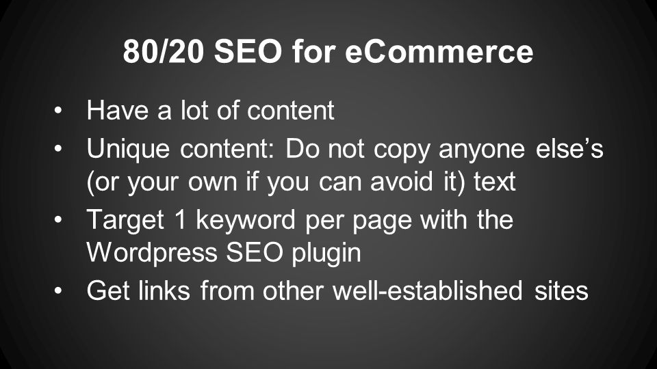 80/20 SEO for eCommerce Have a lot of content Unique content: Do not copy anyone else's (or your own if you can avoid it) text Target 1 keyword per page with the Wordpress SEO plugin Get links from other well-established sites