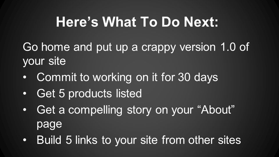 Here's What To Do Next: Go home and put up a crappy version 1.0 of your site Commit to working on it for 30 days Get 5 products listed Get a compelling story on your About page Build 5 links to your site from other sites