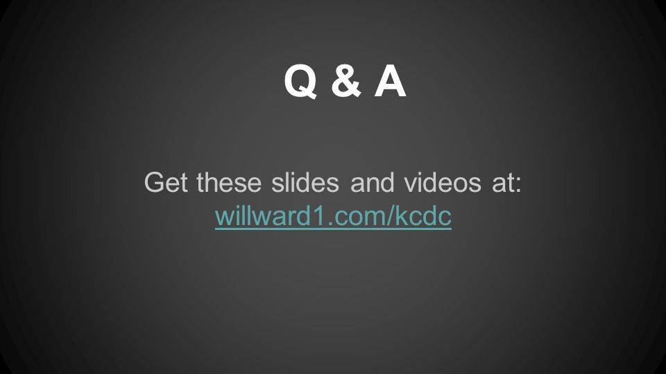 Get these slides and videos at: willward1.com/kcdc Q & A