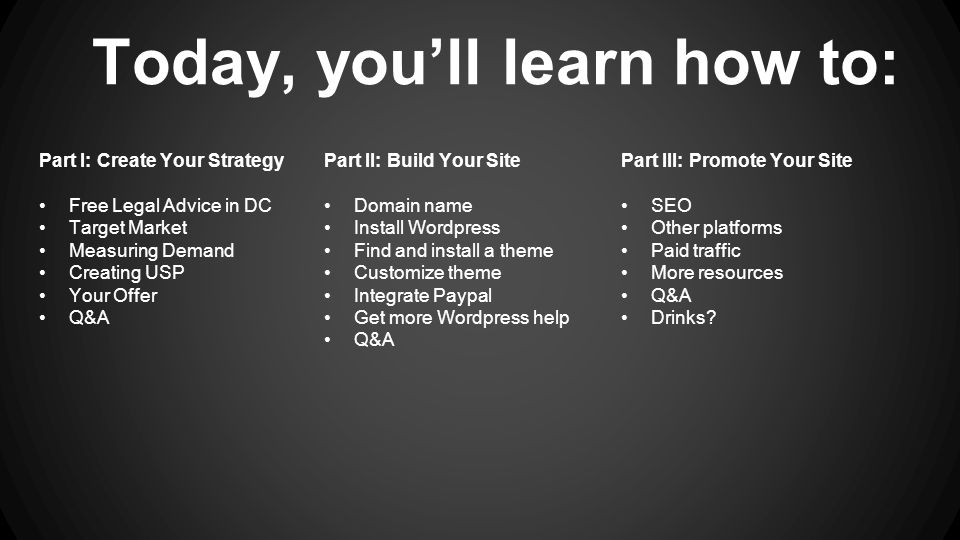 Today, you'll learn how to: Part II: Build Your Site Domain name Install Wordpress Find and install a theme Customize theme Integrate Paypal Get more Wordpress help Q&A Part I: Create Your Strategy Free Legal Advice in DC Target Market Measuring Demand Creating USP Your Offer Q&A Part III: Promote Your Site SEO Other platforms Paid traffic More resources Q&A Drinks