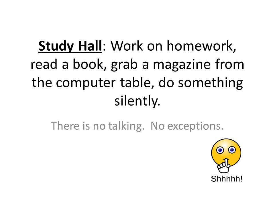 Study Hall: Work on homework, read a book, grab a magazine from the computer table, do something silently.