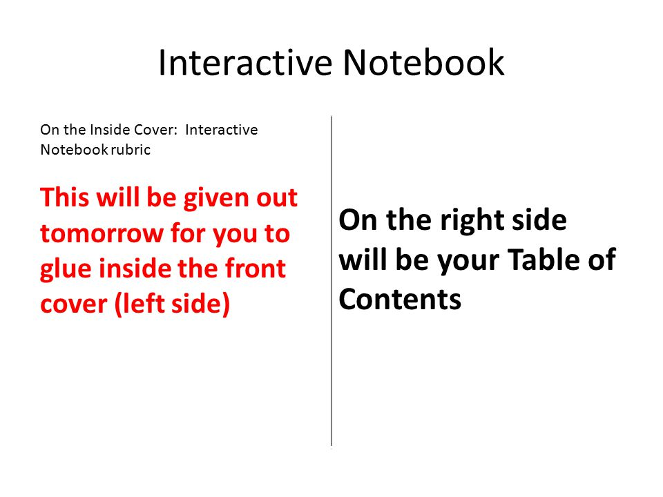 Interactive Notebook On the Inside Cover: Interactive Notebook rubric This will be given out tomorrow for you to glue inside the front cover (left side) On the right side will be your Table of Contents