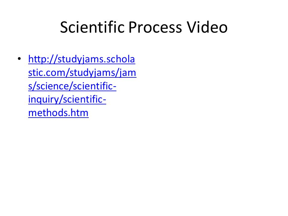 Scientific Process Video   stic.com/studyjams/jam s/science/scientific- inquiry/scientific- methods.htm   stic.com/studyjams/jam s/science/scientific- inquiry/scientific- methods.htm