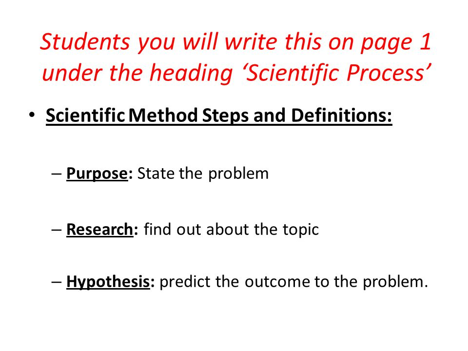 Students you will write this on page 1 under the heading 'Scientific Process' Scientific Method Steps and Definitions: – Purpose: State the problem – Research: find out about the topic – Hypothesis: predict the outcome to the problem.