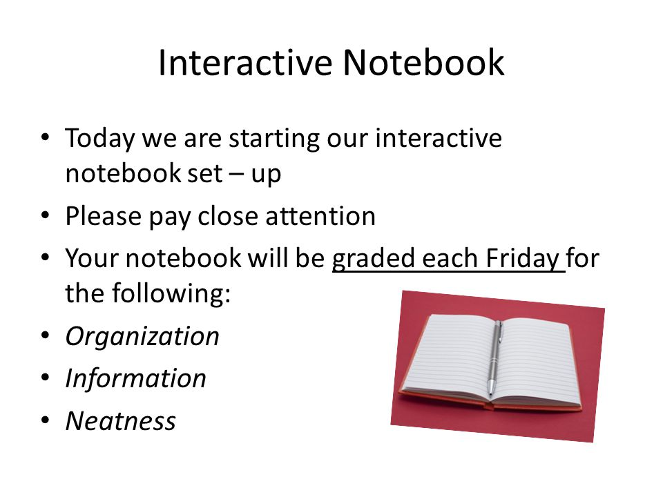 Interactive Notebook Today we are starting our interactive notebook set – up Please pay close attention Your notebook will be graded each Friday for the following: Organization Information Neatness