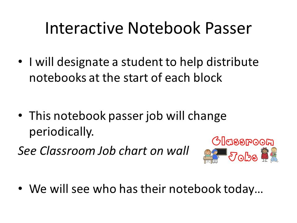 Interactive Notebook Passer I will designate a student to help distribute notebooks at the start of each block This notebook passer job will change periodically.