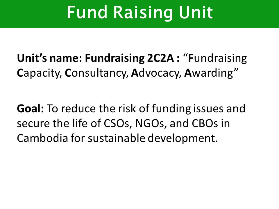 Unit's name: Fundraising 2C2A : Fundraising Capacity, Consultancy, Advocacy, Awarding Goal: To reduce the risk of funding issues and secure the life of CSOs, NGOs, and CBOs in Cambodia for sustainable development.