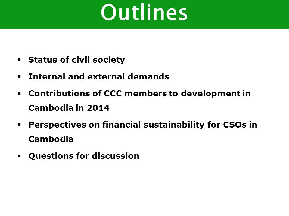  Status of civil society  Internal and external demands  Contributions of CCC members to development in Cambodia in 2014  Perspectives on financial sustainability for CSOs in Cambodia  Questions for discussion Outlines