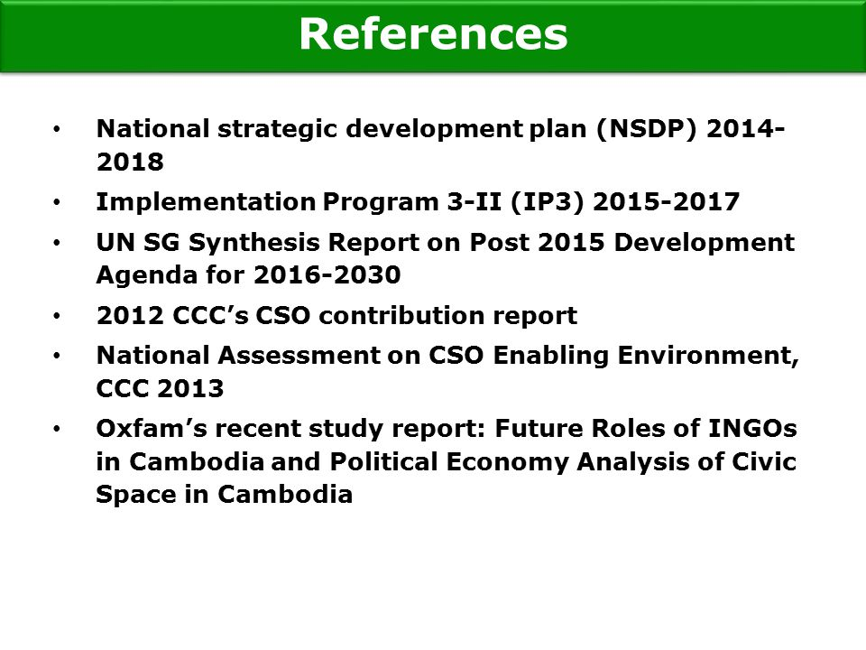National strategic development plan (NSDP) Implementation Program 3-II (IP3) UN SG Synthesis Report on Post 2015 Development Agenda for CCC's CSO contribution report National Assessment on CSO Enabling Environment, CCC 2013 Oxfam's recent study report: Future Roles of INGOs in Cambodia and Political Economy Analysis of Civic Space in Cambodia References